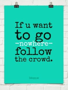 If you want to go nowhere follow the crowd